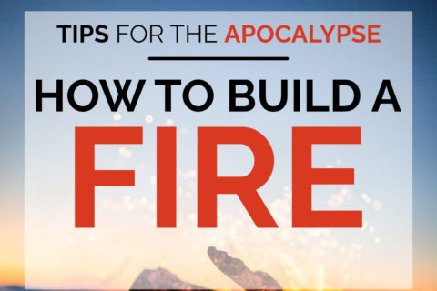 Tips for the apocalypse: Hoow to Build a Fire